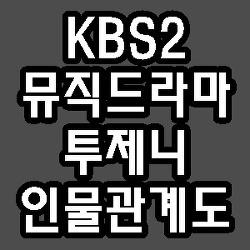 KBS2 뮤직드라마 투제니 출연진 등장인물 인물관계도 방송시간