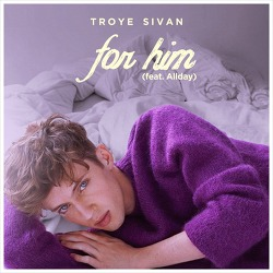 For Him – Troye Sivan Feat. Allday / 2015