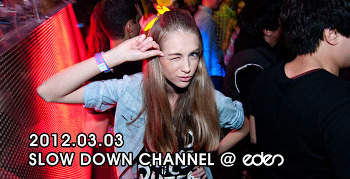 [ 2012.03.03 ] SLOW DOWN CHANNEL @ eden