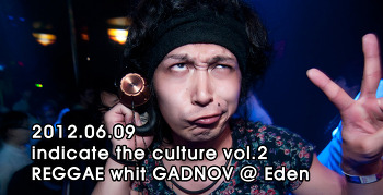 [ 2012.06.09 ] indicate the culture vol.2  REGGAE whit GADNOV @ Eden