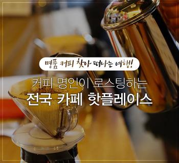 명품 커피 찾아 떠나는 여행! 커피 명인이 로스팅하는 전국 카페 핫플레이스