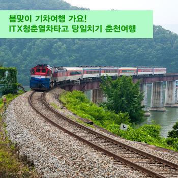 봄맞이 기차여행 가요! ITX청춘열차타고 당일치기 춘천여행