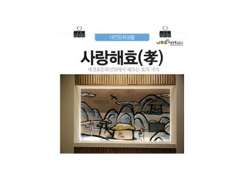 사랑해효, 공경해효~대전효문화진흥원에서 만나는 한국 효문화