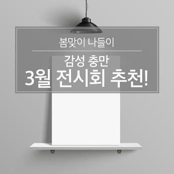 봄맞이 나들이, 감성 충만 3월 전시회 추천!