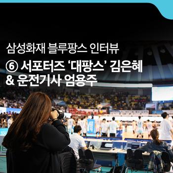 [삼성화재 블루팡스 인터뷰] #6. 서포터즈 '대팡스' 김은혜 & 운전기사 엄용주