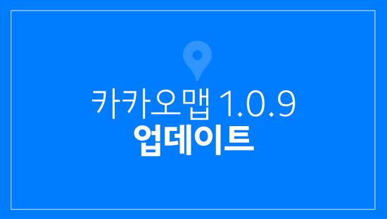 카카오맵 1.0.9 업데이트 확인하세요!