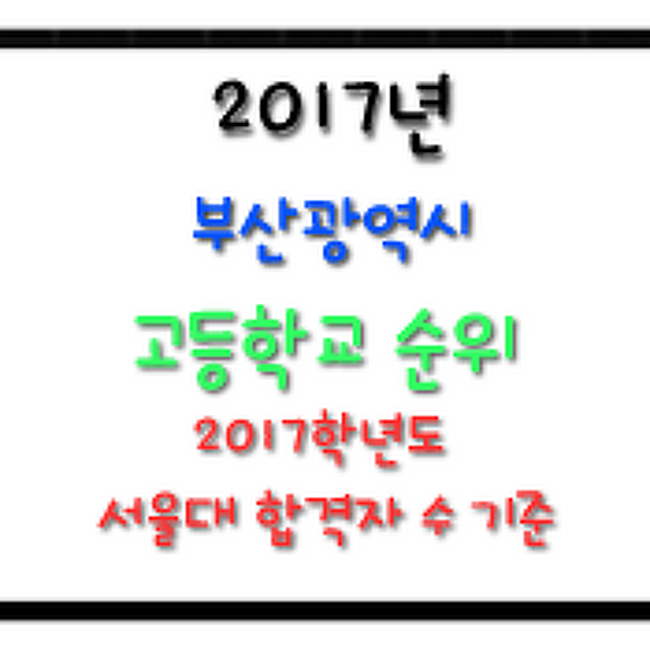 → 2017 부산 고교 순위 : 지역별 고등학교 순위(2017학년도 서울대 합격자 수 기준)