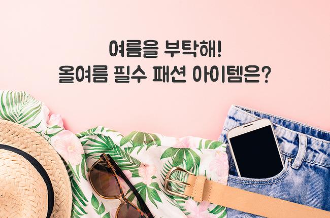 [SEM의 생활 속 꿀팁] 여름을 부탁해! 올여름 필수 패션 아이템은?
