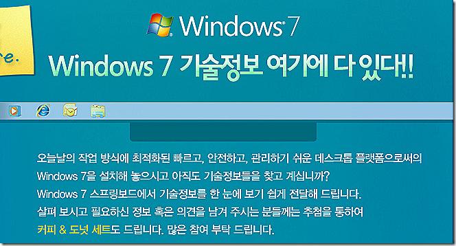 오늘날의 작업 방식에 최적화된 빠르고, 안전하고, 관리하기 쉬운 데스크톱 플랫폼으로써의 Windows 7을 설치해 놓으시고 아직도 기술정보들을 찾고 계십니까? Windows 7 스프링보드에서 기술정보를 한 눈에 보기 쉽게 전달해 드립니다. 살펴 보시고 필요하신 정보 혹은 의견을 남겨 주시는 분들께는 추첨을 통하여 커피 & 도넛 세트도 드립니다. 많은 참여 부탁 드립니다.