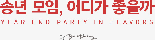 송년모임, 어디가 좋을까. YEAR END PARTY IN FLAVORS By. Bar&Dining